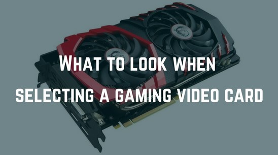 What To Look When Selecting a Gaming Video Card